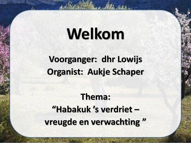 """Welkom Voorganger: dhr Lowijs Organist: Aukje Schaper Thema: """"Habakuk 's verdriet – vreugde en verwachting """""""