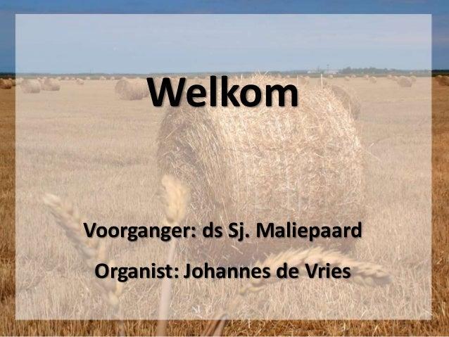 Welkom Voorganger: ds Sj. Maliepaard Organist: Johannes de Vries