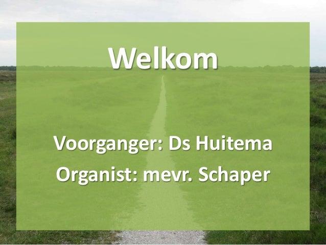 Welkom Voorganger: Ds Huitema Organist: mevr. Schaper
