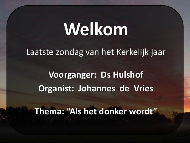 """Welkom Laatste zondag van het Kerkelijk jaar Voorganger: Ds Hulshof Organist: Johannes de Vries Thema: """"Als het donker wor..."""