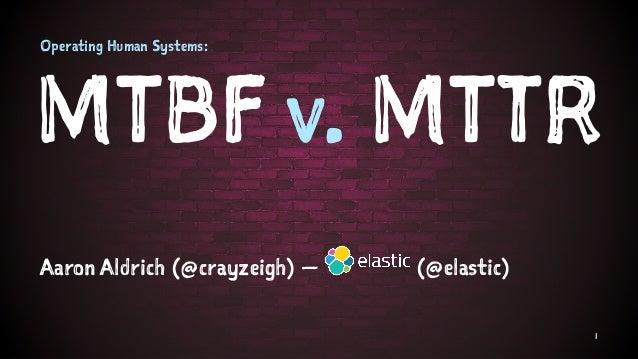 Operating Human Systems: MTBF v. MTTR Aaron Aldrich (@crayzeigh) — (@elastic) 1