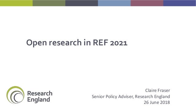 Open research in REF 2021 Claire Fraser Senior Policy Adviser, Research England 26 June 2018