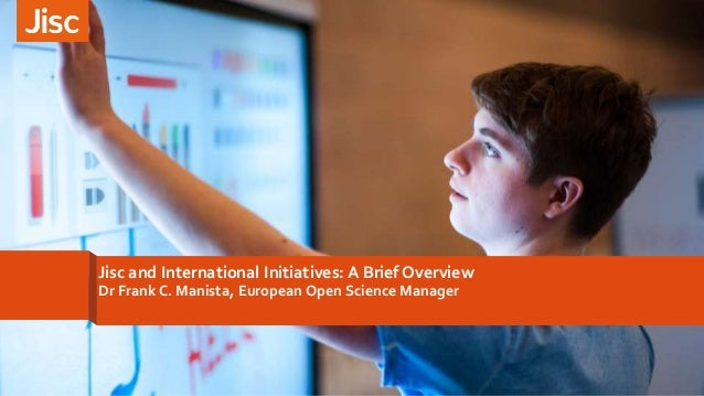 Jisc and International Initiatives: A Brief Overview Dr Frank C. Manista, European Open Science Manager