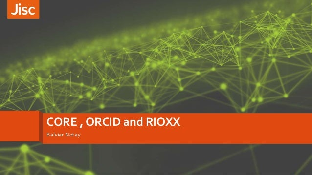 CORE , ORCID and RIOXX Balviar Notay