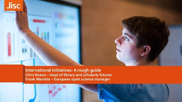 International initiatives: A rough guide Chris Keene – head of library and scholarly futures Frank Manista – European open...
