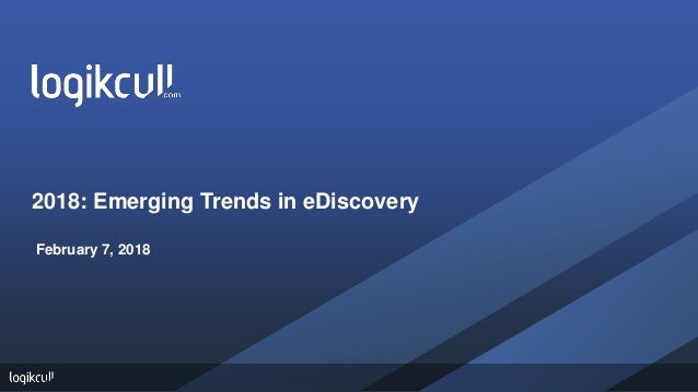 2018: Emerging Trends in eDiscovery February 7, 2018