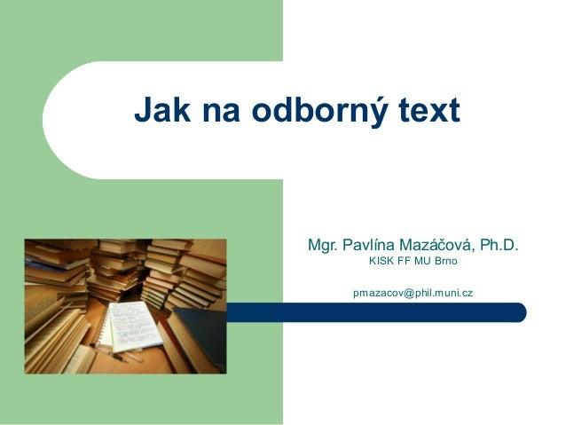 Jak na odborný text Mgr. Pavlína Mazáčová, Ph.D. KISK FF MU Brno pmazacov@phil.muni.cz