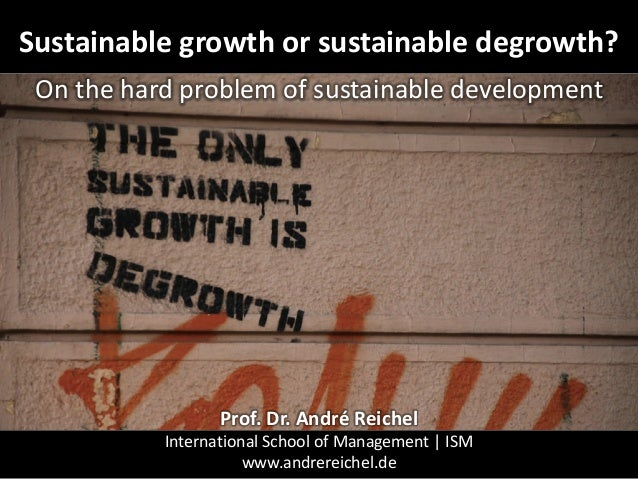 Sustainable growth or sustainable degrowth? On the hard problem of sustainable development Prof. Dr. André Reichel Interna...