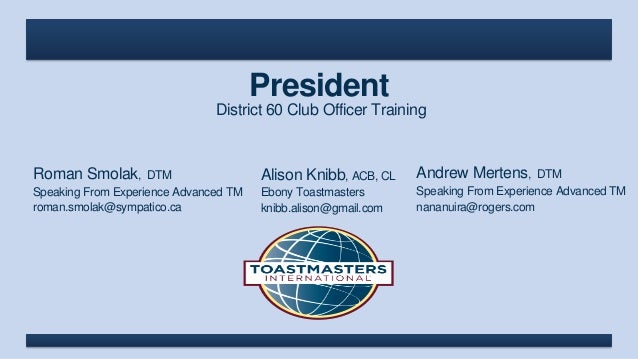 President District 60 Club Officer Training Roman Smolak, DTM Speaking From Experience Advanced TM roman.smolak@sympatico....
