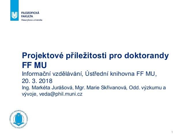 1 Projektové příležitosti pro doktorandy FF MU Informační vzdělávání, Ústřední knihovna FF MU, 20. 3. 2018 Ing. Markéta Ju...