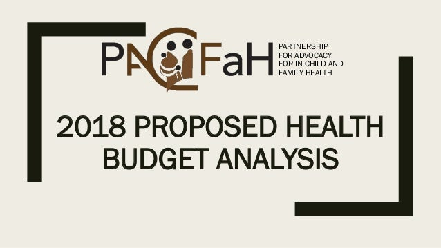 2018 PROPOSED HEALTH BUDGET ANALYSIS PARTNERSHIP FOR ADVOCACY FOR IN CHILD AND FAMILY HEALTH