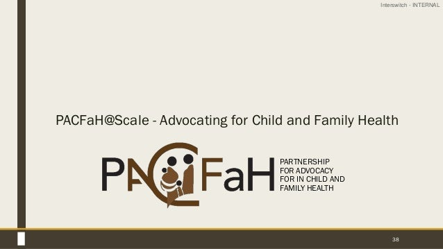 Interswitch - INTERNAL 38 PACFaH@Scale - Advocating for Child and Family Health PARTNERSHIP FOR ADVOCACY FOR IN CHILD AND ...