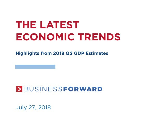 THE LATEST ECONOMIC TRENDS Highlights from 2018 Q2 GDP Estimates July 27, 2018