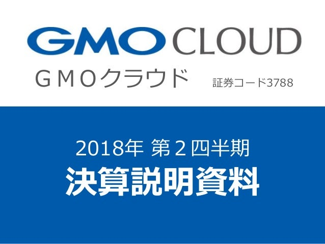GMOクラウド 証券コード3788 2018年 第2四半期 決算説明資料