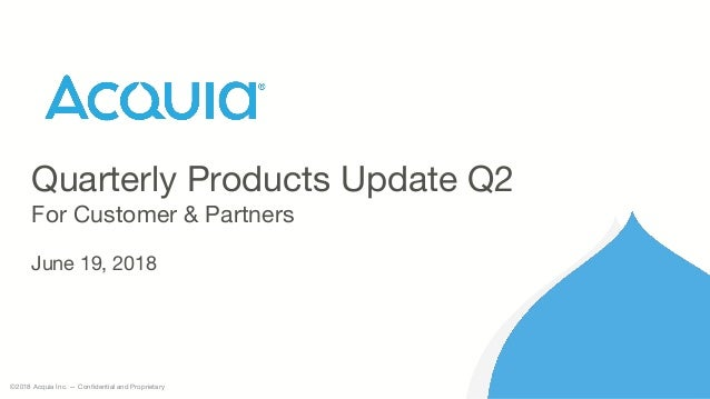 ©2018 Acquia Inc. — Confidential and Proprietary Quarterly Products Update Q2 For Customer & Partners June 19, 2018