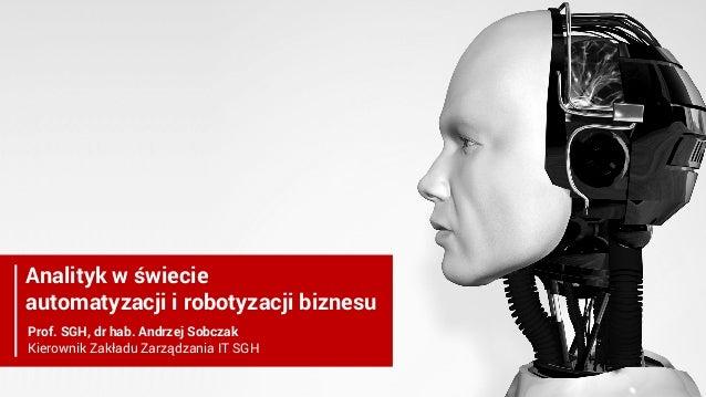 Analityk w świecie automatyzacji i robotyzacji biznesu Prof. SGH, dr hab. Andrzej Sobczak Kierownik Zakładu Zarządzania IT...