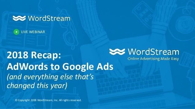 LIVE WEBINAR © Copyright 2018 WordStream, Inc. All rights reserved. 2018 Recap: AdWords to Google Ads (and everything else...