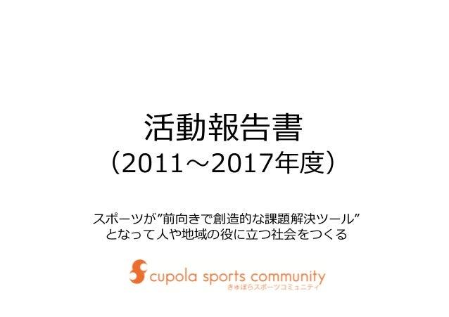 """活動報告書 (2011〜2017年度) スポーツが""""前向きで創造的な課題解決ツール"""" となって⼈や地域の役に⽴つ社会をつくる"""
