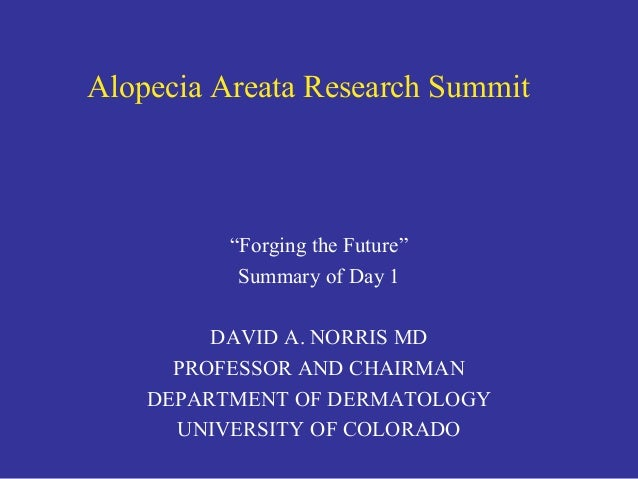 """Alopecia Areata Research Summit """"Forging the Future"""" Summary of Day 1 DAVID A. NORRIS MD PROFESSOR AND CHAIRMAN DEPARTMENT..."""