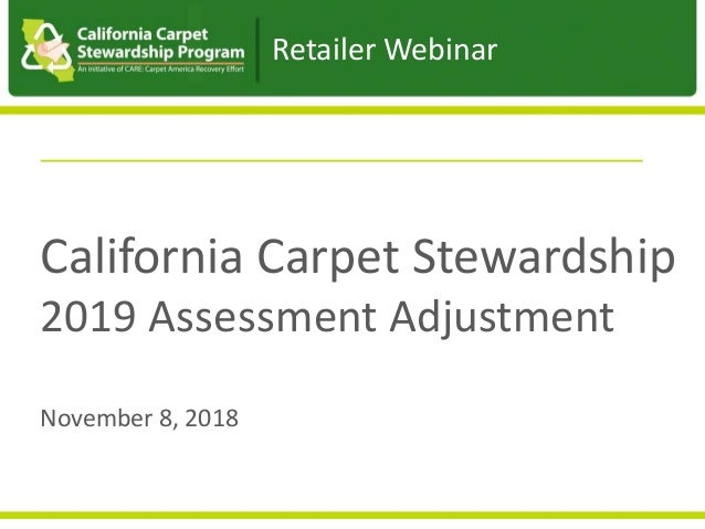 California Carpet Stewardship 2019 Assessment Adjustment November 8, 2018 Retailer Webinar