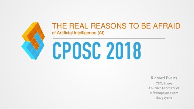CPOSC 2018 THE REAL REASONS TO BE AFRAID of Artificial Intelligence (AI) Richard Everts CEO, Sugey Founder, Lancaster AI in...