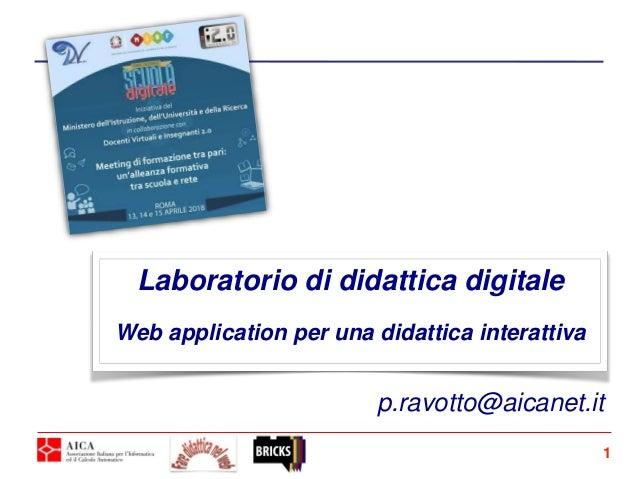 Laboratorio di didattica digitale Web application per una didattica interattiva 1 p.ravotto@aicanet.it