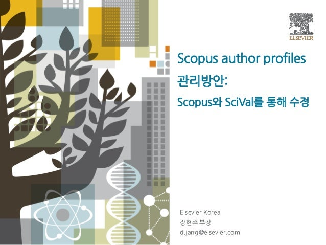 Scopus author profiles 관리방안: Scopus와 SciVal를 통해 수정 Elsevier Korea 장현주 부장 d.jang@elsevier.com