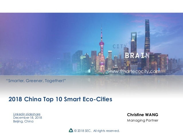 """© 2018 SEC. All rights reserved. 2018 China Top 10 Smart Eco-Cities Linkedin slideshare December 18, 2018 Beijing, China """"..."""
