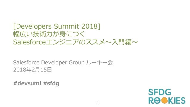 [Developers Summit 2018] 幅広い技術力が身につく Salesforceエンジニアのススメ~入門編~ Salesforce Developer Group ルーキー会 2018年2月15日 #devsumi #sfdg 1