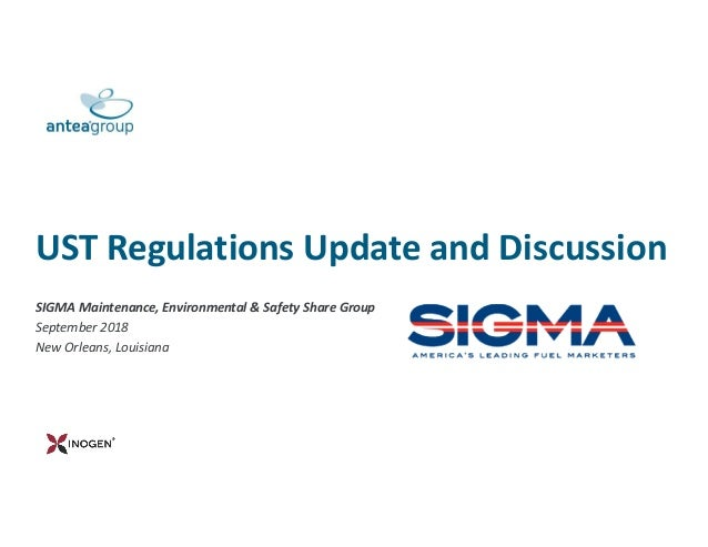 UST Regulations Update and Discussion SIGMA Maintenance, Environmental & Safety Share Group September 2018 New Orleans, Lo...