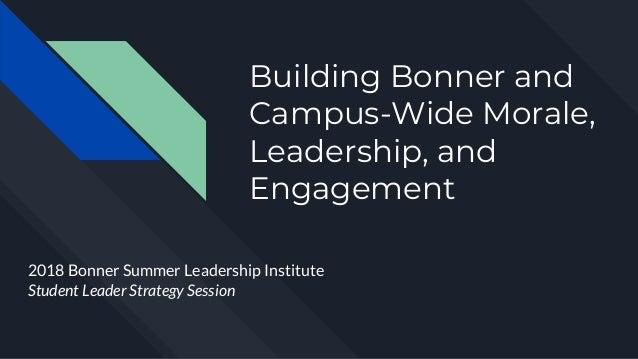 Building Bonner and Campus-Wide Morale, Leadership, and Engagement 2018 Bonner Summer Leadership Institute Student Leader ...
