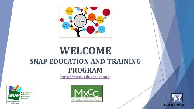 WELCOME SNAP EDUCATION AND TRAINING PROGRAM http://mxcc.edu/ce/snap/. @MxCCSNAP