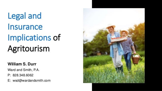 Legal and Insurance Implications of Agritourism William S. Durr Ward and Smith, P.A. P: 828.348.6062 E: wsd@wardandsmith.c...
