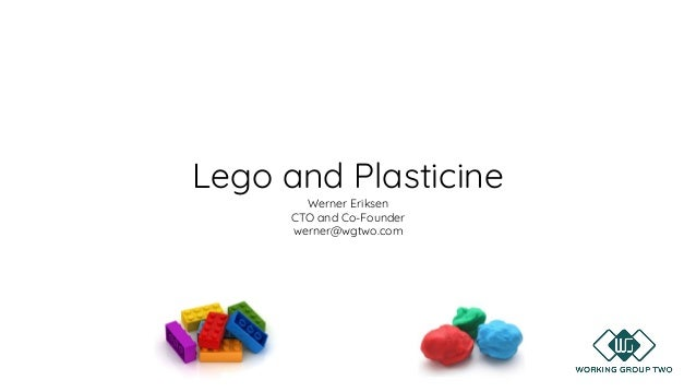 Lego and Plasticine Werner Eriksen CTO and Co-Founder werner@wgtwo.com