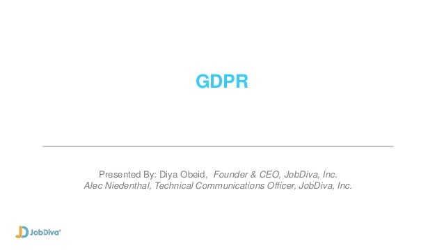 GDPR Presented By: Diya Obeid, Founder & CEO, JobDiva, Inc. Alec Niedenthal, Technical Communications Officer, JobDiva, In...