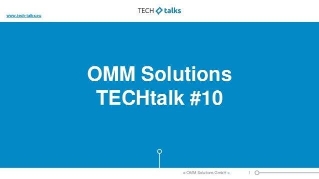 OMM Solutions TECHtalk #10 1< OMM Solutions GmbH > www.tech-talks.eu