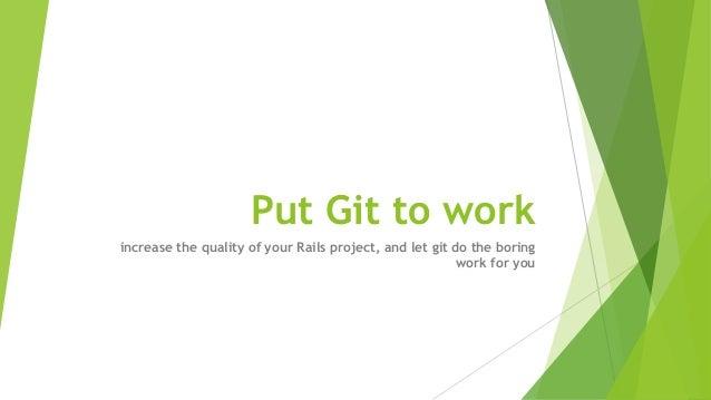 Put Git to work increase the quality of your Rails project, and let git do the boring work for you