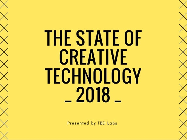 THE STATE OF CREATIVE TECHNOLOGY _ 2018 _ Presented by TBD Labs