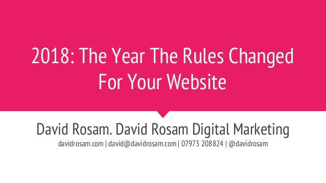 2018: The Year The Rules Changed For Your Website David Rosam. David Rosam Digital Marketing davidrosam.com | david@davidr...