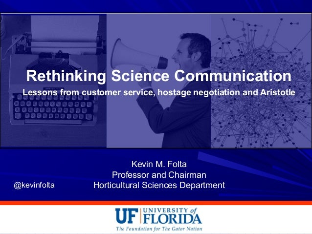 Rethinking Science Communication Lessons from customer service, hostage negotiation and Aristotle Kevin M. Folta Professor...