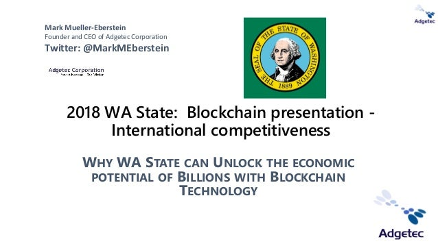 2018 WA State: Blockchain presentation - International competitiveness WHY WA STATE CAN UNLOCK THE ECONOMIC POTENTIAL OF B...