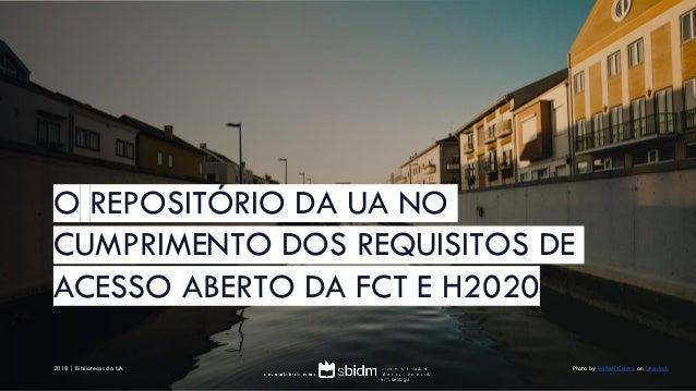 O REPOSITÓRIO DA UA NO CUMPRIMENTO DOS REQUISITOS DE ACESSO ABERTO DA FCT E H2020 Photo by Rafael Castro on Unsplash2018 |...