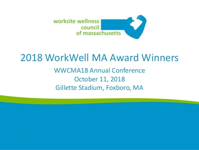 2018 WorkWell MA Award Winners WWCMA18 Annual Conference October 11, 2018 Gillette Stadium, Foxboro, MA wwcma.org 1