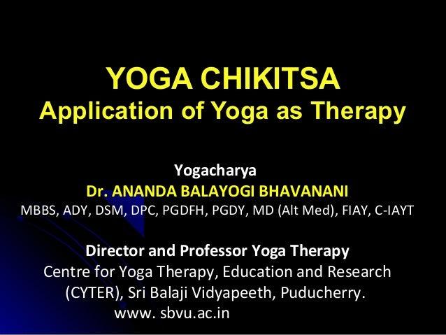 YOGA CHIKITSA Application of Yoga as Therapy Yogacharya Dr. ANANDA BALAYOGI BHAVANANI MBBS, ADY, DSM, DPC, PGDFH, PGDY, MD...