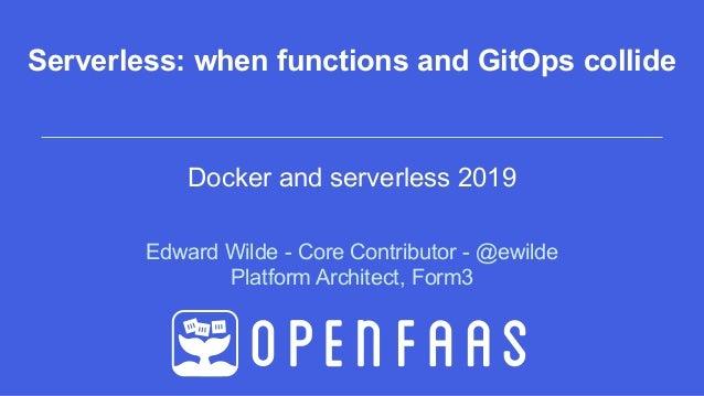 Edward Wilde - Core Contributor - @ewilde Platform Architect, Form3 Serverless: when functions and GitOps collide Docker a...