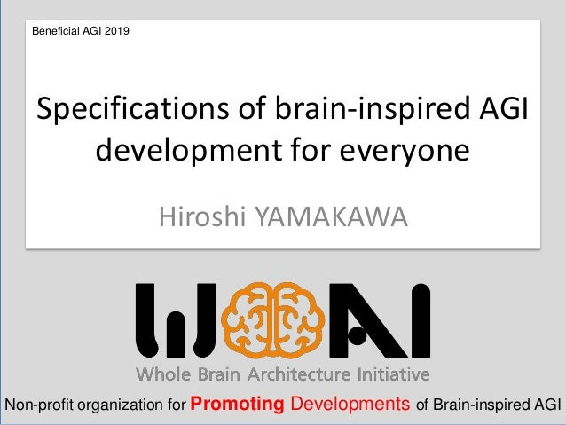 Hiroshi YAMAKAWA Specifications of brain-inspired AGI development for everyone Beneficial AGI 2019 Non-profit organization...