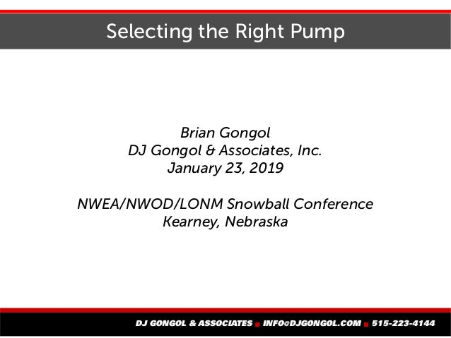 Selecting the Right Pump Brian Gongol DJ Gongol & Associates, Inc. January 23, 2019 NWEA/NWOD/LONM Snowball Conference Kea...