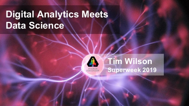 Digital Analytics Meets Data Science Tim Wilson Superweek 2019