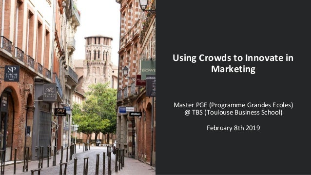 Using Crowds to Innovate in Marketing Master PGE (Programme Grandes Ecoles) @ TBS (Toulouse Business School) February 8th ...