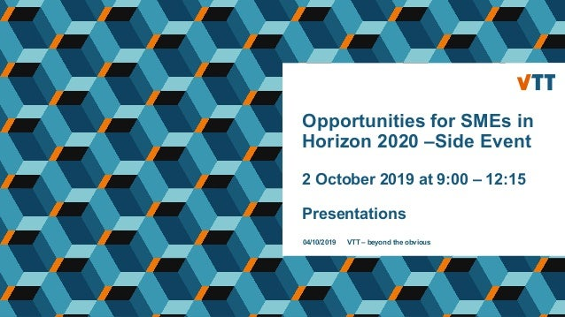 Opportunities for SMEs in Horizon 2020 –Side Event 2 October 2019 at 9:00 – 12:15 Presentations 04/10/2019 VTT – beyond th...